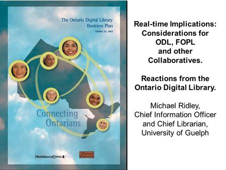 Real-time Implications: Considerations for ODL, FOPL and other Collaboratives. Reactions from the Ontario Digital Library. Michael Ridley, Chief Information.