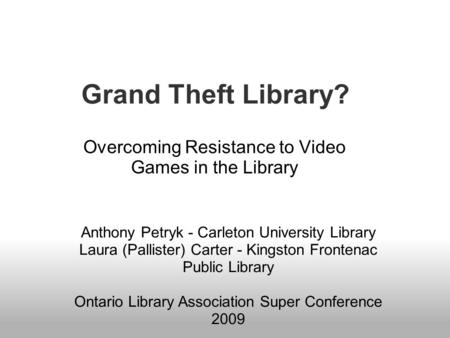 Grand Theft Library? Overcoming Resistance to Video Games in the Library Anthony Petryk - Carleton University Library Laura (Pallister) Carter - Kingston.