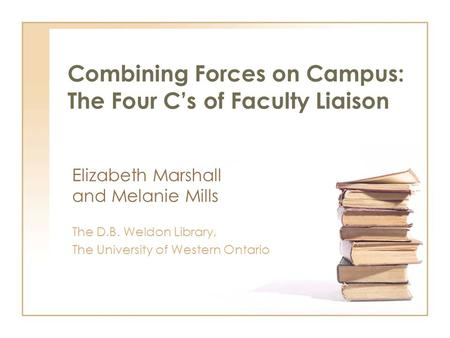 Combining Forces on Campus: The Four Cs of Faculty Liaison Elizabeth Marshall and Melanie Mills The D.B. Weldon Library, The University of Western Ontario.