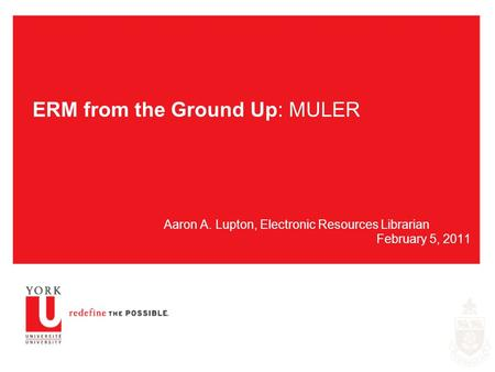 ERM from the Ground Up: MULER Aaron A. Lupton, Electronic Resources Librarian February 5, 2011.