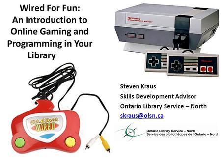 Wired For Fun: An Introduction to Online Gaming and Programming in Your Library Steven Kraus Skills Development Advisor Ontario Library Service – North.