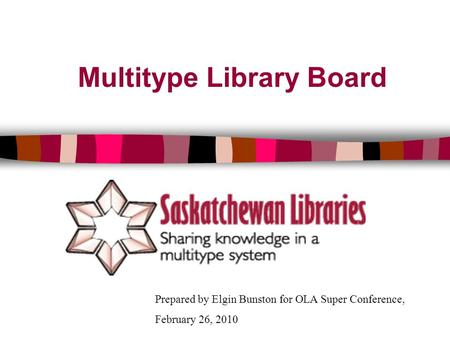 Multitype Library Board Prepared by Elgin Bunston for OLA Super Conference, February 26, 2010.