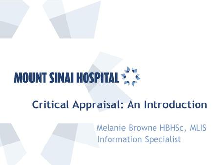 Critical Appraisal: An Introduction Melanie Browne HBHSc, MLIS Information Specialist.