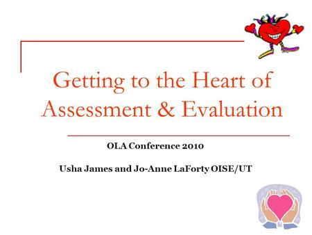 Getting to the Heart of Assessment & Evaluation OLA Conference 2010 Usha James and Jo-Anne LaForty OISE/UT.