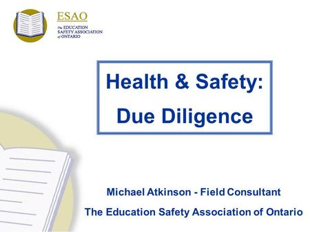 Health & Safety: Due Diligence Michael Atkinson - Field Consultant The Education Safety Association of Ontario.