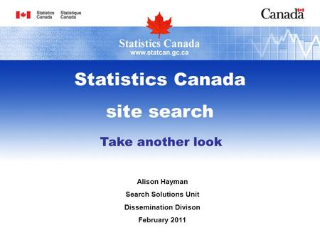 Take another look Alison Hayman Search Solutions Unit Dissemination Divison February 2011 Statistics Canada site search.