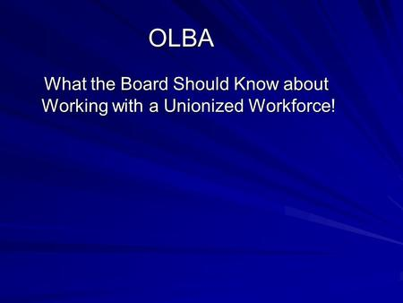 OLBA What the Board Should Know about Working with a Unionized Workforce! What the Board Should Know about Working with a Unionized Workforce!