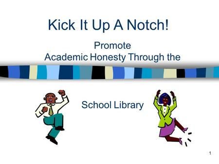 1 Kick It Up A Notch! Promote Academic Honesty Through the School Library.