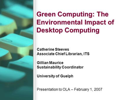 Green Computing: The Environmental Impact of Desktop Computing Catherine Steeves Associate Chief Librarian, ITS Gillian Maurice Sustainability Coordinator.