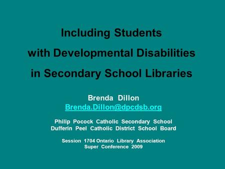 Including Students with Developmental Disabilities in Secondary School Libraries Brenda Dillon Philip Pocock Catholic Secondary.