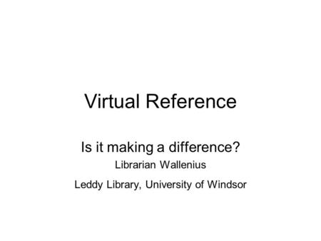 Virtual Reference Is it making a difference? Librarian Wallenius Leddy Library, University of Windsor.
