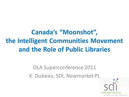 Canadas Moonshot, the Intelligent Communities Movement and the Role of Public Libraries OLA Superconference 2011 K. Dubeau, SDI, Newmarket PL.