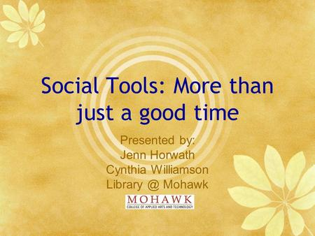 Social Tools: More than just a good time Presented by: Jenn Horwath Cynthia Williamson Mohawk.