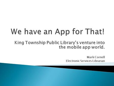 King Township Public Librarys venture into the mobile app world. Mark Cornell Electronic Services Librarian.