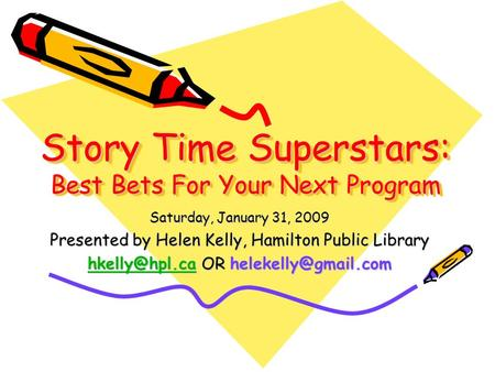Story Time Superstars: Best Bets For Your Next Program Saturday, January 31, 2009 Presented by Helen Kelly, Hamilton Public Library