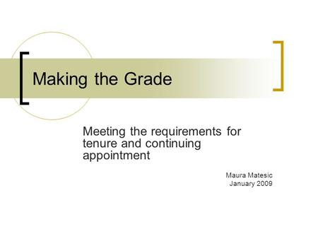 Making the Grade Meeting the requirements for tenure and continuing appointment Maura Matesic January 2009.