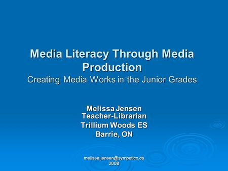 2008 Media Literacy Through Media Production Creating Media Works in the Junior Grades Melissa Jensen Teacher-Librarian Trillium.