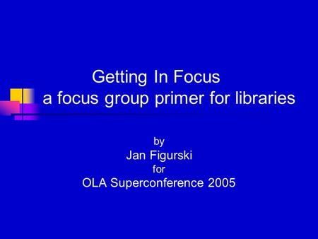 Getting In Focus a focus group primer for libraries by Jan Figurski for OLA Superconference 2005.