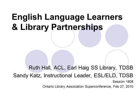 English Language Learners & Library Partnerships Ruth Hall, ACL, Earl Haig SS Library, TDSB Sandy Katz, Instructional Leader, ESL/ELD, TDSB Session 1808.