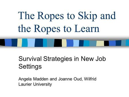 The Ropes to Skip and the Ropes to Learn Survival Strategies in New Job Settings Angela Madden and Joanne Oud, Wilfrid Laurier University.