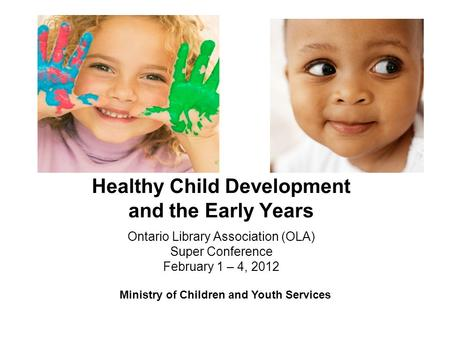 Healthy Child Development and the Early Years Ontario Library Association (OLA) Super Conference February 1 – 4, 2012 Ministry of Children and Youth Services.