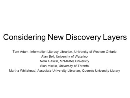 Considering New Discovery Layers Tom Adam, Information Literacy Librarian, University of Western Ontario Alan Bell, University of Waterloo Nora Gaskin,
