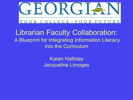 Librarian Faculty Collaboration: A Blueprint for Integrating Information Literacy into the Curriculum Karen Halliday Jacqueline Limoges.