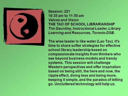 Session: 221 10:35 am to 11:50 am Values and Vision THE TAO OF SCHOOL LIBRARIANSHIP Tim Gauntley, Instructional Leader, Library Learning and Resources,