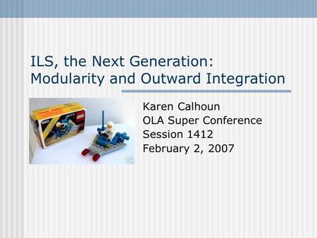 ILS, the Next Generation: Modularity and Outward Integration Karen Calhoun OLA Super Conference Session 1412 February 2, 2007.