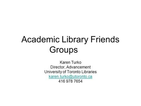Academic Library Friends Groups Karen Turko Director, Advancement University of Toronto Libraries 416 978 7654.