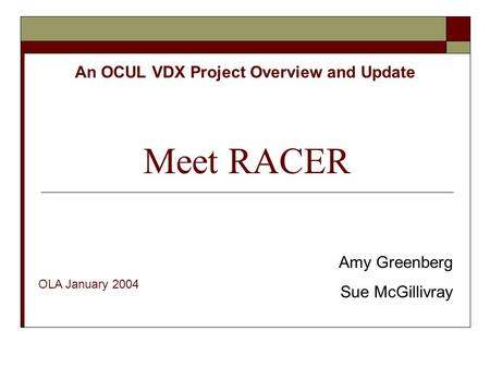 Meet RACER An OCUL VDX Project Overview and Update Amy Greenberg Sue McGillivray OLA January 2004.