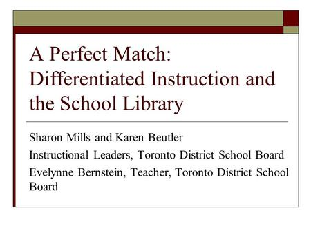 A Perfect Match: Differentiated Instruction and the School Library Sharon Mills and Karen Beutler Instructional Leaders, Toronto District School Board.