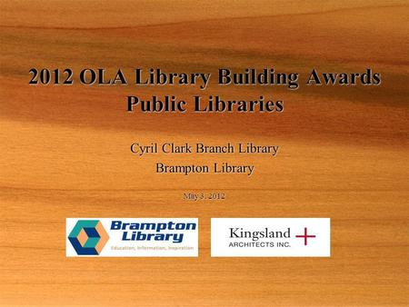 May 3, 2012 2012 OLA Library Building Awards Public Libraries Cyril Clark Branch Library Brampton Library Cyril Clark Branch Library Brampton Library.
