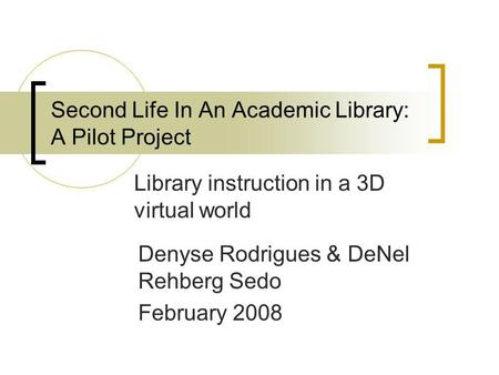 Second Life In An Academic Library: A Pilot Project Library instruction in a 3D virtual world Denyse Rodrigues & DeNel Rehberg Sedo February 2008.