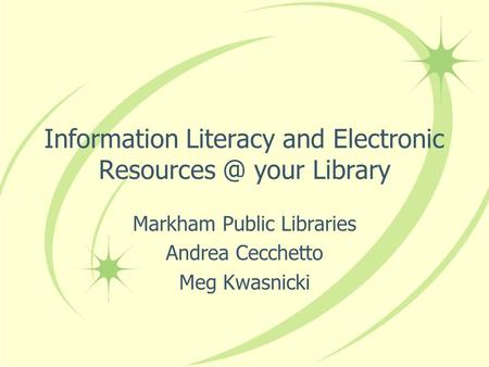 Information Literacy and Electronic your Library Markham Public Libraries Andrea Cecchetto Meg Kwasnicki.