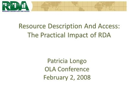 Resource Description And Access: The Practical Impact of RDA Patricia Longo OLA Conference February 2, 2008.