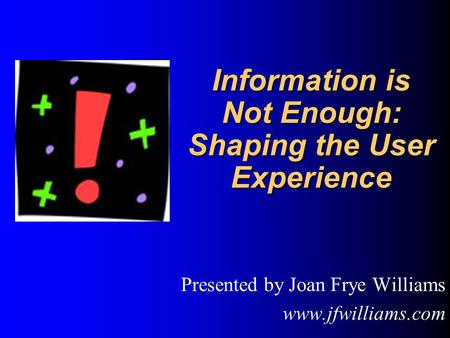 Information is Not Enough: Shaping the User Experience Information is Not Enough: Shaping the User Experience Presented by Joan Frye Williams www.jfwilliams.com.