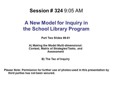 Session # 324 9:05 AM A New Model for Inquiry in the School Library Program Please Note: Permission for further use of photos used in this presentation.