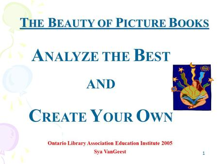 1 T HE B EAUTY OF P ICTURE B OOKS Ontario Library Association Education Institute 2005 Sya VanGeest A NALYZE THE B EST AND C REATE Y OUR O WN.
