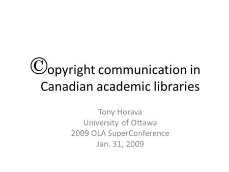 Copyright communication in Canadian academic libraries Tony Horava University of Ottawa 2009 OLA SuperConference Jan. 31, 2009.