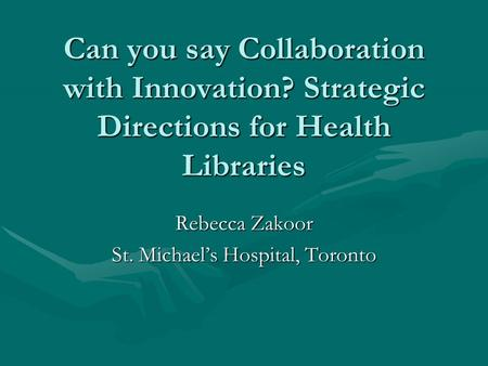 Can you say Collaboration with Innovation? Strategic Directions for Health Libraries Rebecca Zakoor St. Michaels Hospital, Toronto.