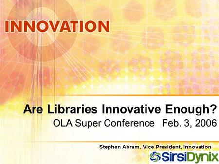 OLA Super Conference Feb. 3, 2006 Are Libraries Innovative Enough? OLA Super Conference Feb. 3, 2006 Stephen Abram, Vice President, Innovation.
