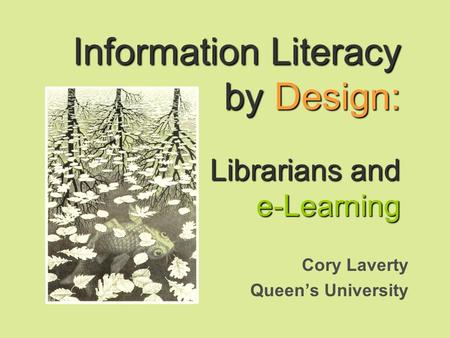 Information Literacy by Design: Librarians and e-Learning Cory Laverty Queens University.