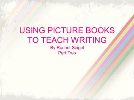 USING PICTURE BOOKS TO TEACH WRITING By Rachel Seigel Part Two.