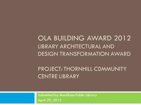OLA BUILDING AWARD 2012 LIBRARY ARCHITECTURAL AND DESIGN TRANSFORMATION AWARD PROJECT: THORNHILL C0MMUNITY CENTRE LIBRARY Submitted by Markham Public Library.