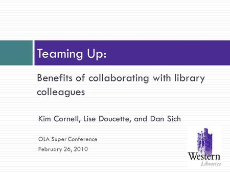 Benefits of collaborating with library colleagues Teaming Up: Kim Cornell, Lise Doucette, and Dan Sich OLA Super Conference February 26, 2010.
