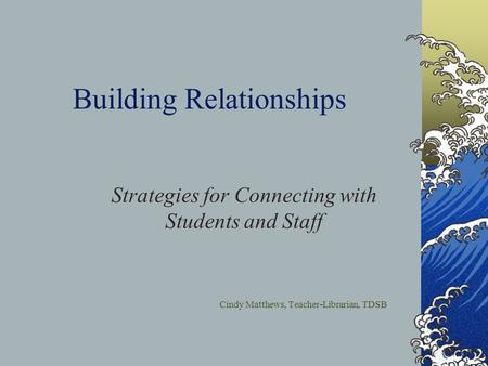 Building Relationships Strategies for Connecting with Students and Staff Cindy Matthews, Teacher-Librarian, TDSB.