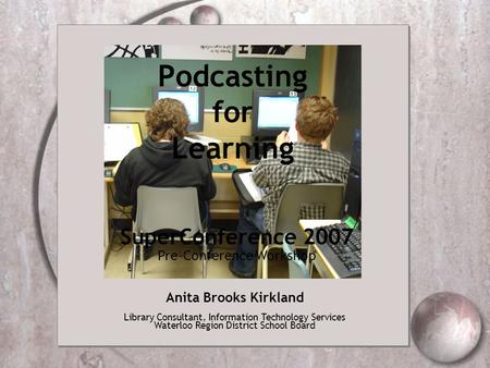 Podcasting for Learning Anita Brooks Kirkland Library Consultant, Information Technology Services Waterloo Region District School Board SuperConference.