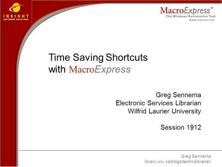 Greg Sennema library.wlu.ca/blogs/technolibrarian www.macros.com Time Saving Shortcuts with Macro Express Greg Sennema Electronic Services Librarian Wilfrid.