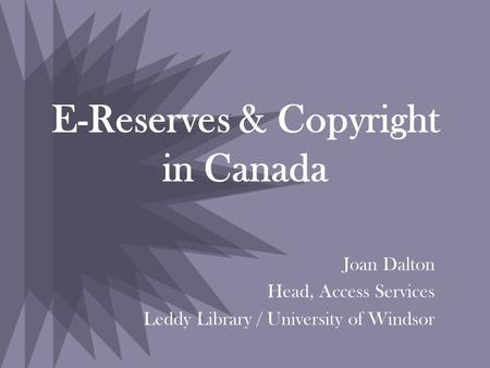 E-Reserves & Copyright in Canada Joan Dalton Head, Access Services Leddy Library / University of Windsor.